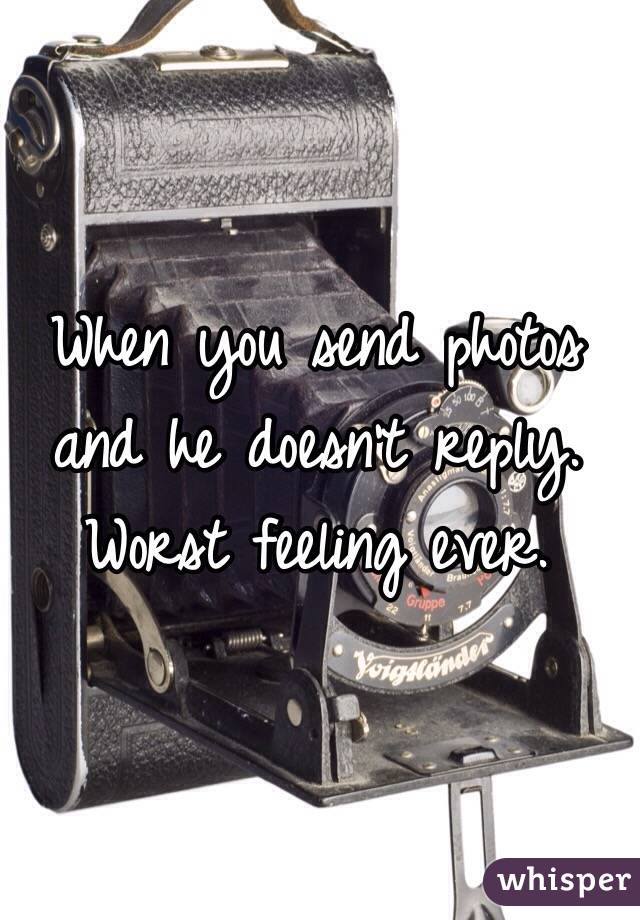 When you send photos and he doesn't reply.  Worst feeling ever.