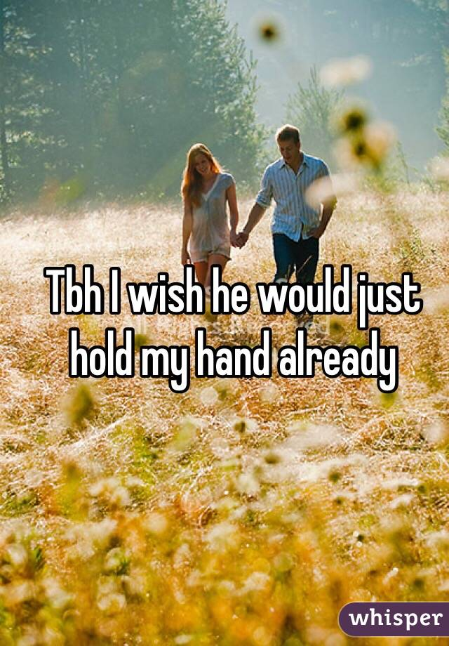 Tbh I wish he would just hold my hand already