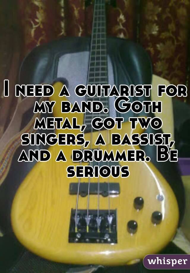 I need a guitarist for my band. Goth metal, got two singers, a bassist, and a drummer. Be serious