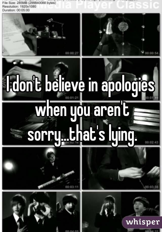 I don't believe in apologies when you aren't sorry...that's lying.