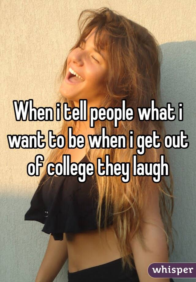 When i tell people what i want to be when i get out of college they laugh