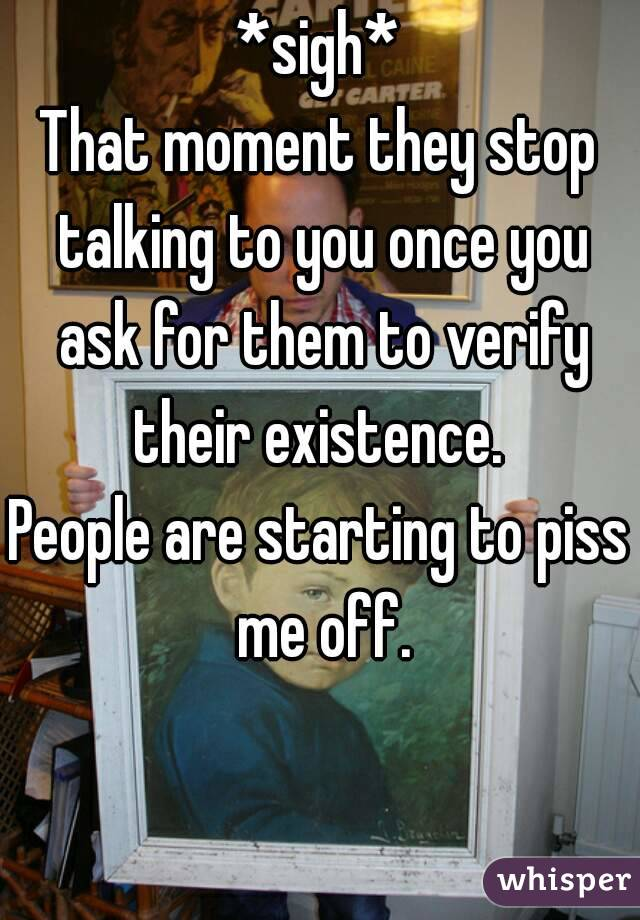 *sigh* That moment they stop talking to you once you ask for them to verify their existence.  People are starting to piss me off.