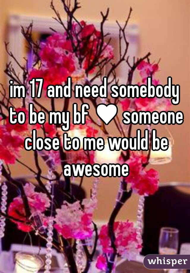 im 17 and need somebody to be my bf ♥ someone close to me would be awesome