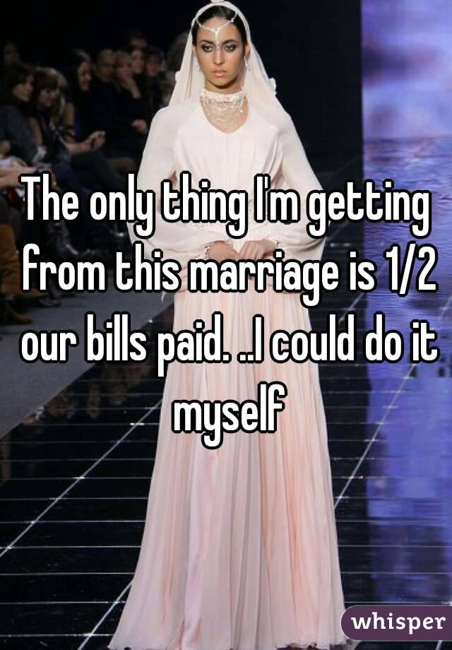 The only thing I'm getting from this marriage is 1/2 our bills paid. ..I could do it myself