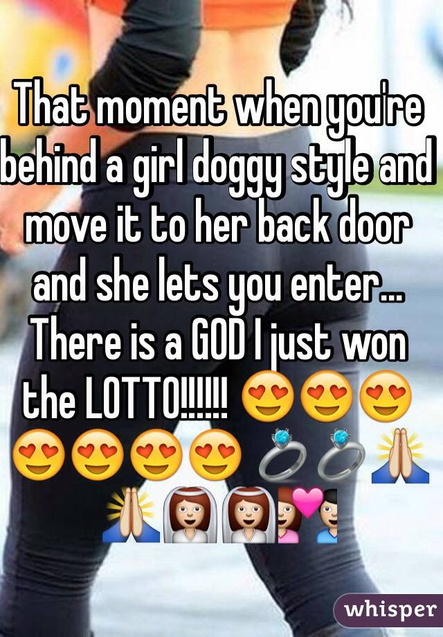 That moment when you're behind a girl doggy style and move it to her back door and she lets you enter...  There is a GOD I just won the LOTTO!!!!!! 😍😍😍😍😍😍😍 💍💍🙏🙏👰👰💑