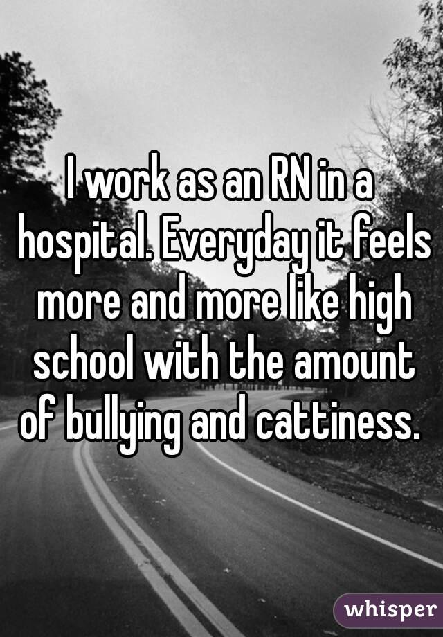 I work as an RN in a hospital. Everyday it feels more and more like high school with the amount of bullying and cattiness.