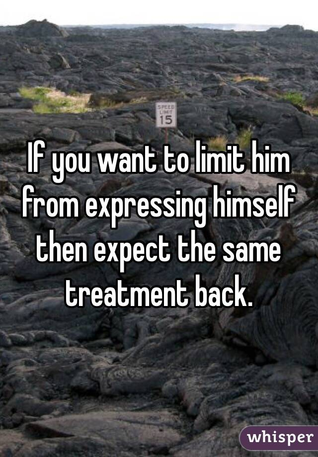 If you want to limit him from expressing himself then expect the same treatment back.