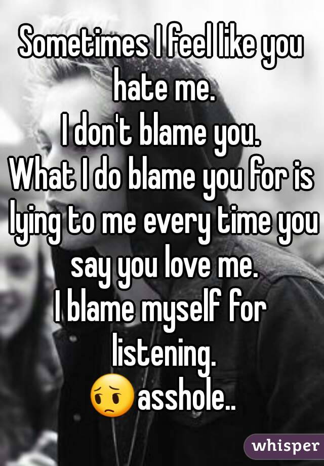 Sometimes I feel like you hate me. I don't blame you. What I do blame you for is lying to me every time you say you love me. I blame myself for listening. 😔asshole..