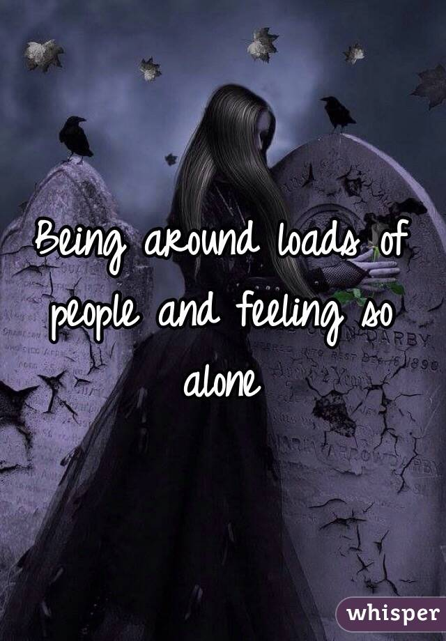 Being around loads of people and feeling so alone