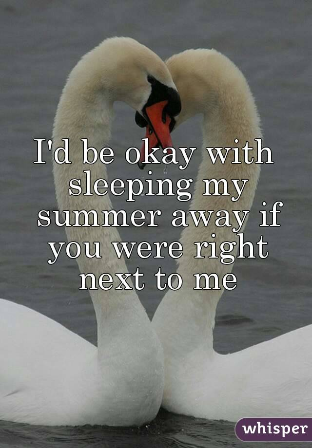 I'd be okay with sleeping my summer away if you were right next to me