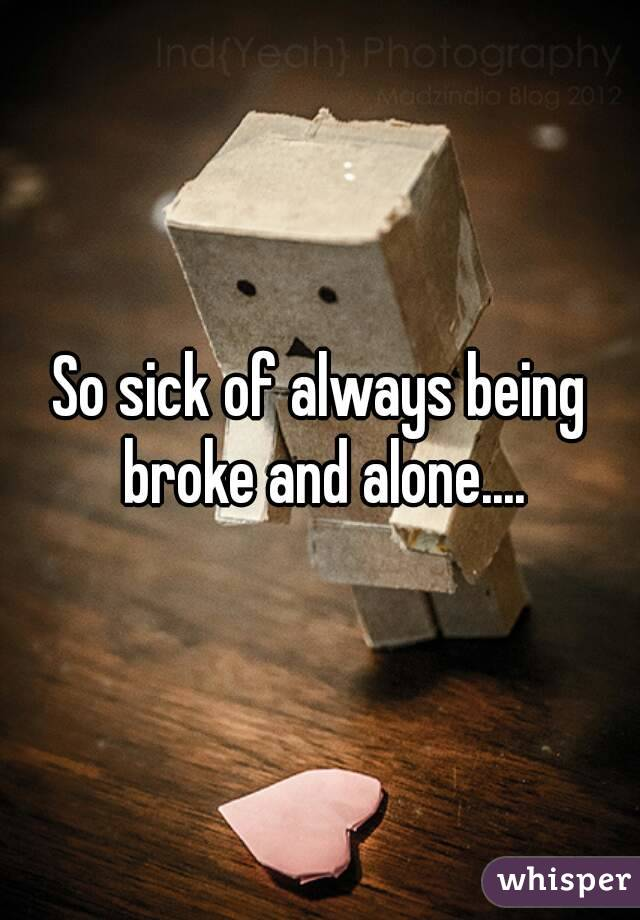 So sick of always being broke and alone....