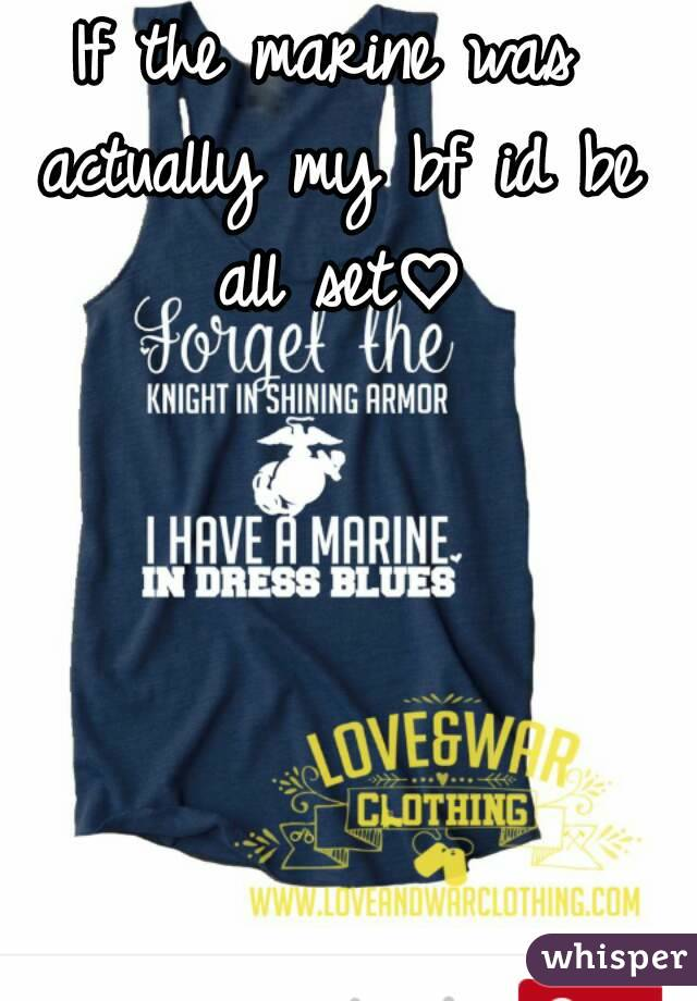 If the marine was actually my bf id be all set♡