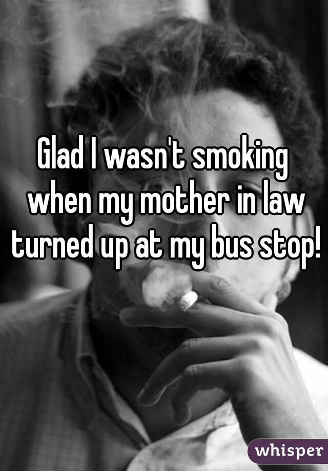 Glad I wasn't smoking when my mother in law turned up at my bus stop!