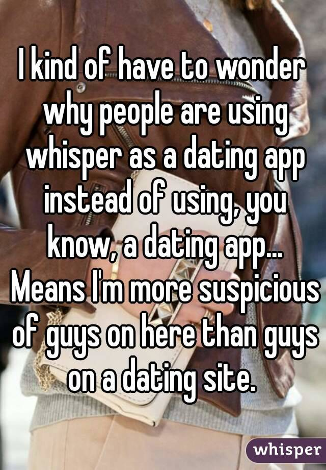 I kind of have to wonder why people are using whisper as a dating app instead of using, you know, a dating app... Means I'm more suspicious of guys on here than guys on a dating site.