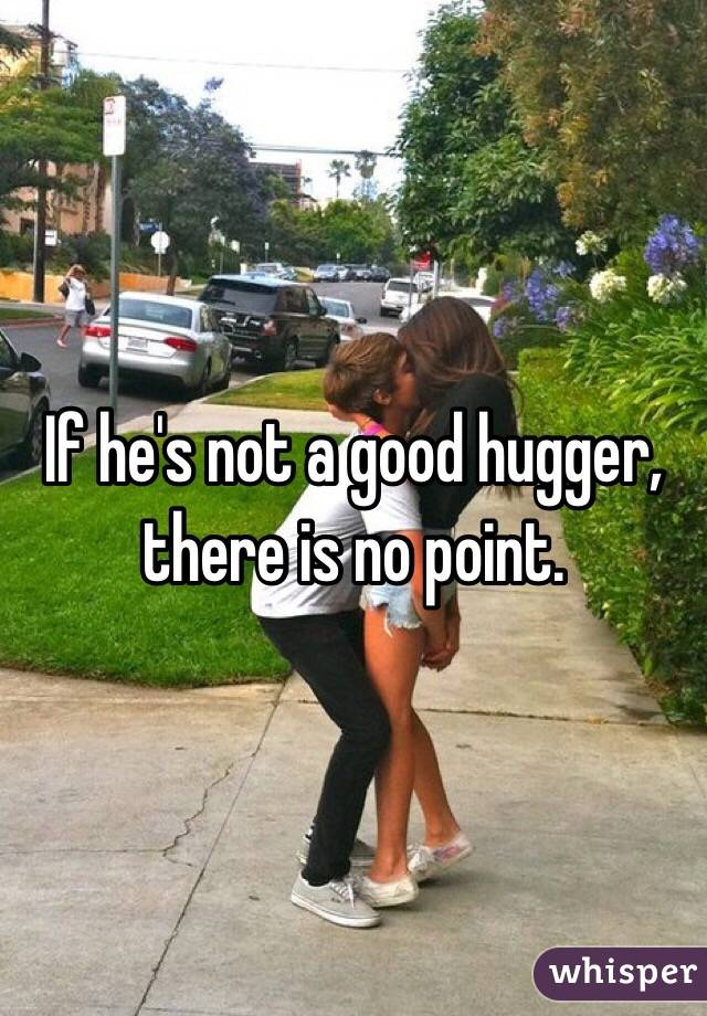 If he's not a good hugger, there is no point.