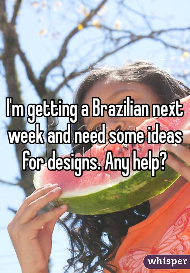 I'm getting a Brazilian next week and need some ideas for designs. Any help?