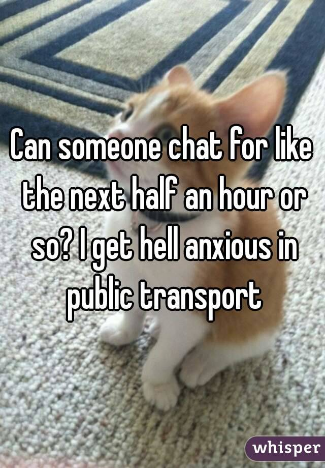 Can someone chat for like the next half an hour or so? I get hell anxious in public transport
