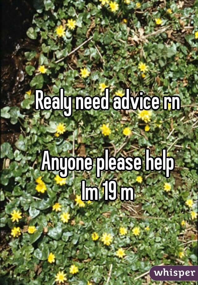 Realy need advice rn  Anyone please help Im 19 m
