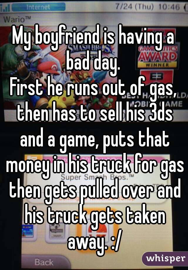 My boyfriend is having a bad day.  First he runs out of gas, then has to sell his 3ds and a game, puts that money in his truck for gas then gets pulled over and his truck gets taken away. :/
