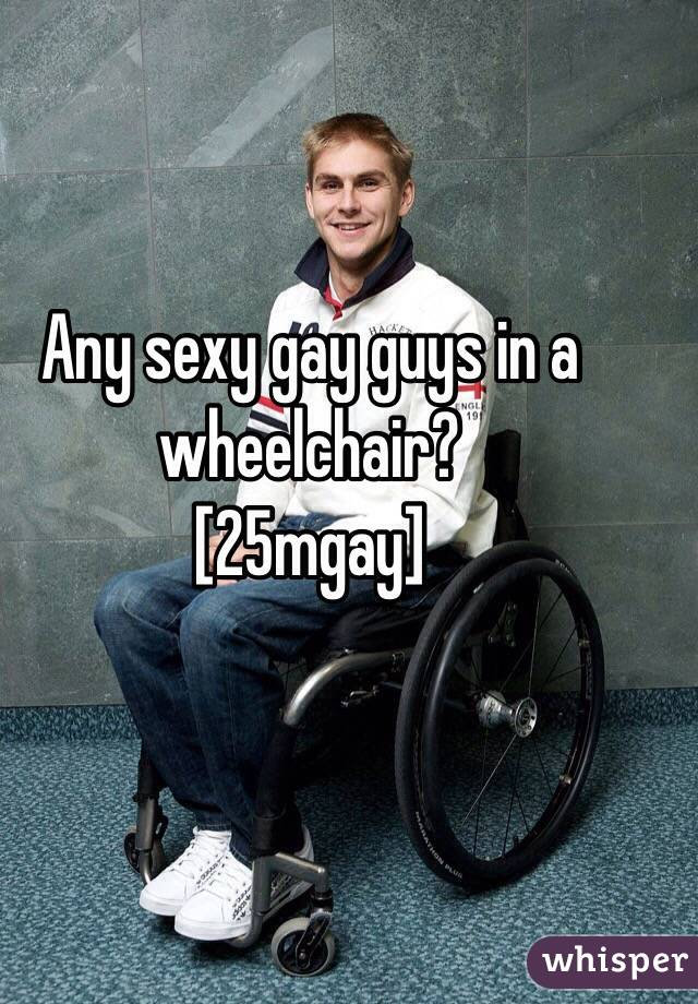 Any sexy gay guys in a wheelchair?  [25mgay]