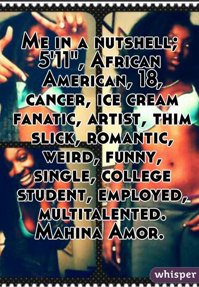 """Me in a nutshell; 5'11"""", African American, 18, cancer, ice cream fanatic, artist, thim slick, romantic, weird, funny, single, college student, employed, multitalented. Mahina Amor."""