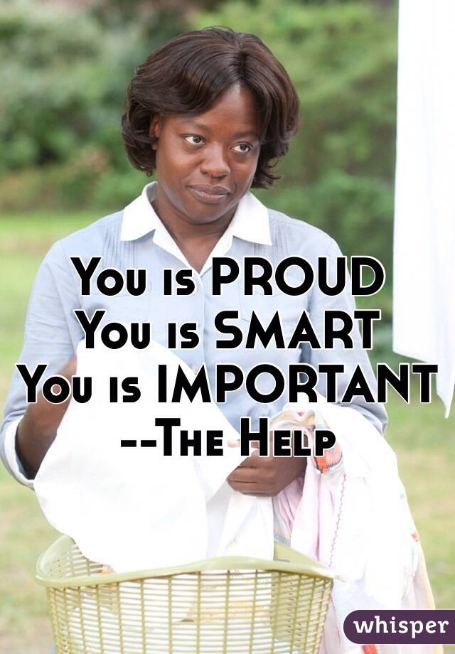 You is PROUD You is SMART You is IMPORTANT --The Help
