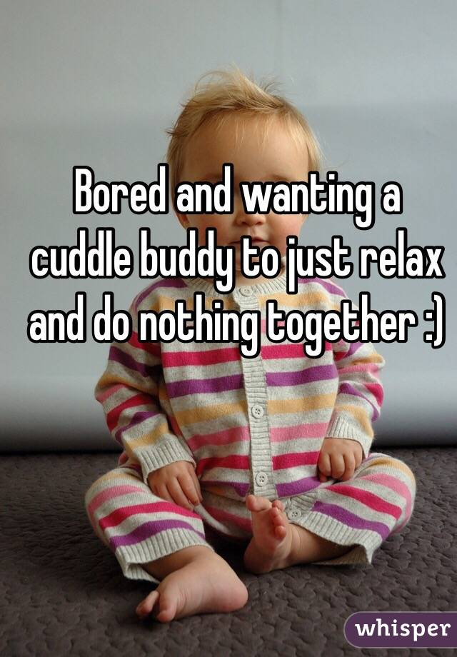 Bored and wanting a cuddle buddy to just relax and do nothing together :)