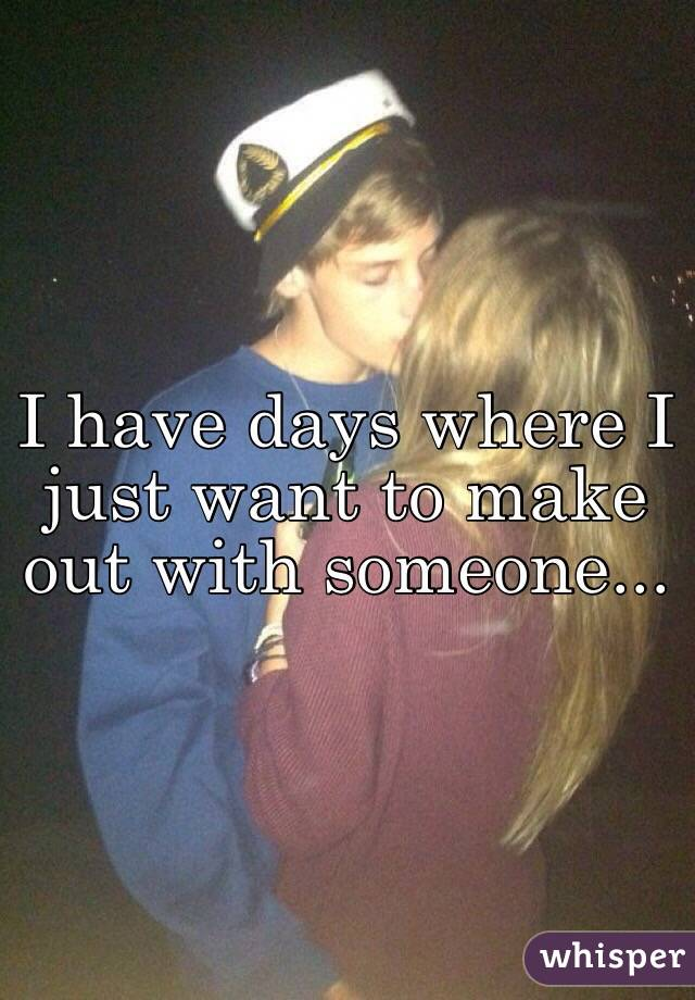 I have days where I just want to make out with someone...