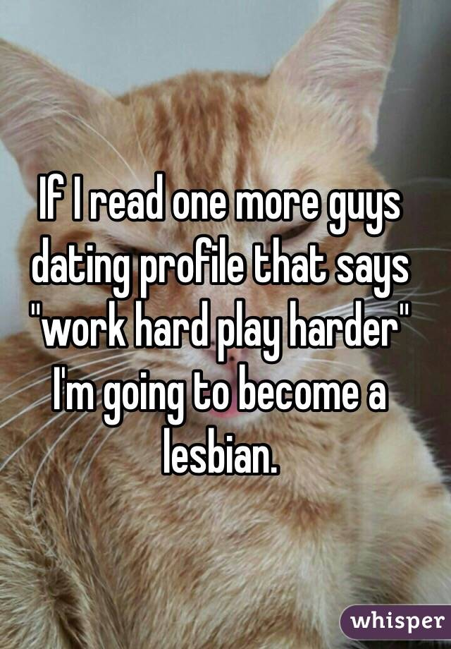 """If I read one more guys dating profile that says """"work hard play harder"""" I'm going to become a lesbian."""