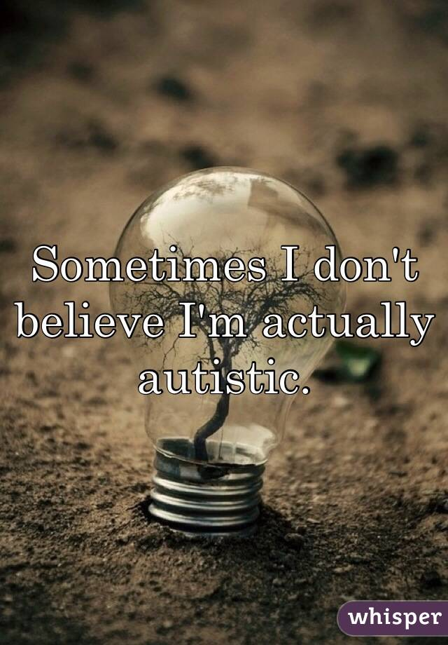 Sometimes I don't believe I'm actually autistic.
