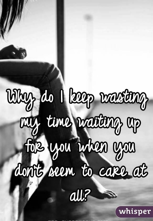 Why do I keep wasting my time waiting up for you when you don't seem to care at all?
