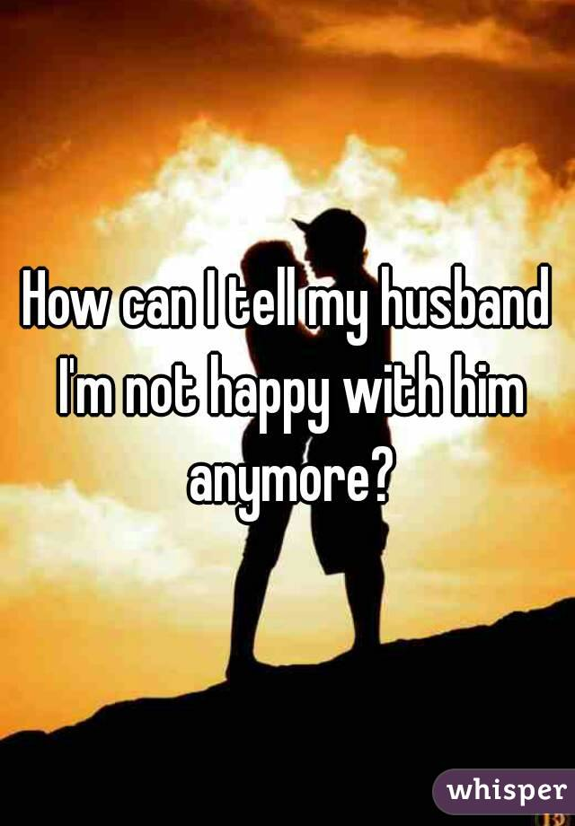 How can I tell my husband I'm not happy with him anymore?