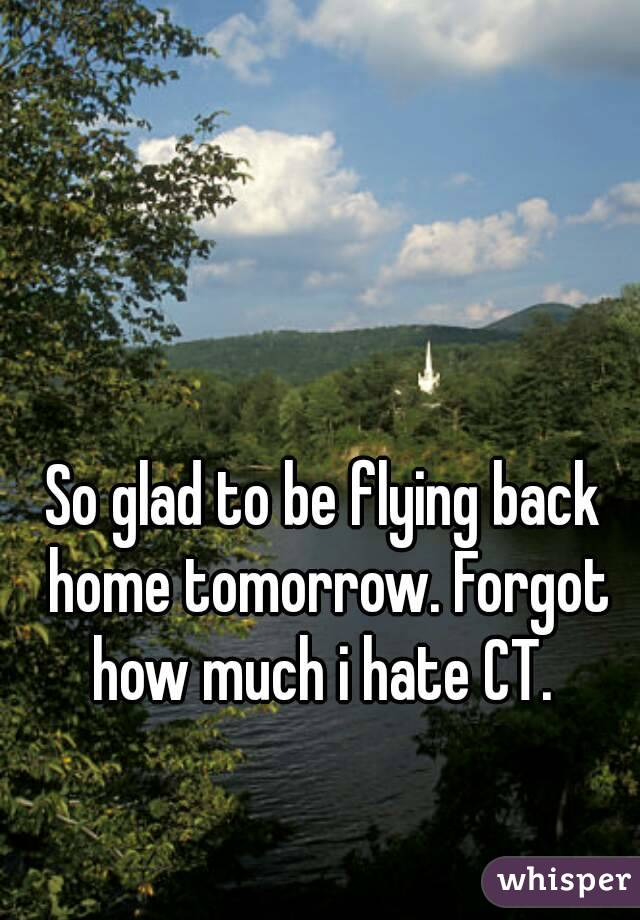 So glad to be flying back home tomorrow. Forgot how much i hate CT.