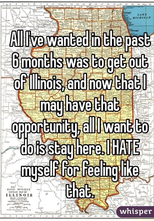 All I've wanted in the past 6 months was to get out of Illinois, and now that I may have that opportunity, all I want to do is stay here. I HATE myself for feeling like that.