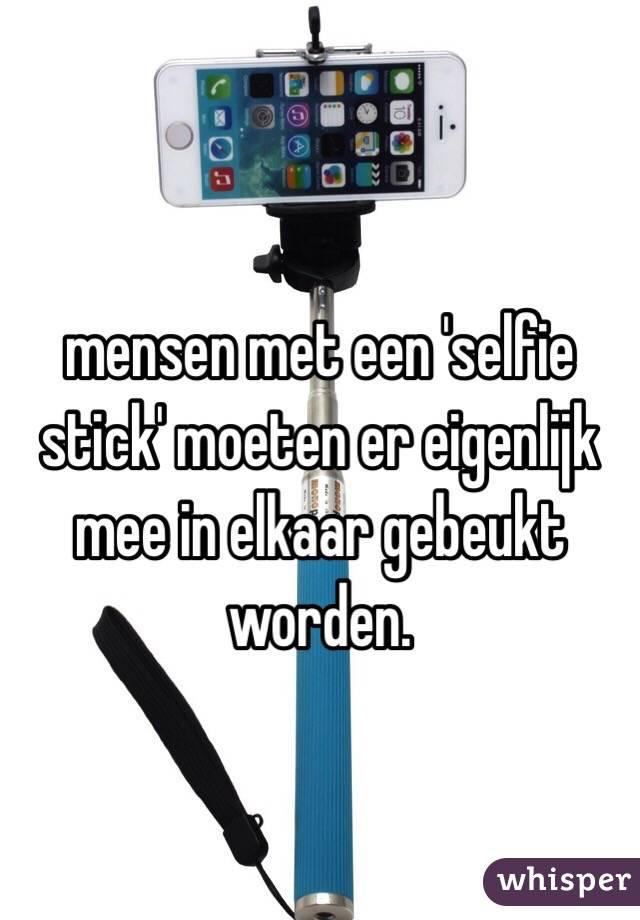 mensen met een 'selfie stick' moeten er eigenlijk mee in elkaar gebeukt worden.