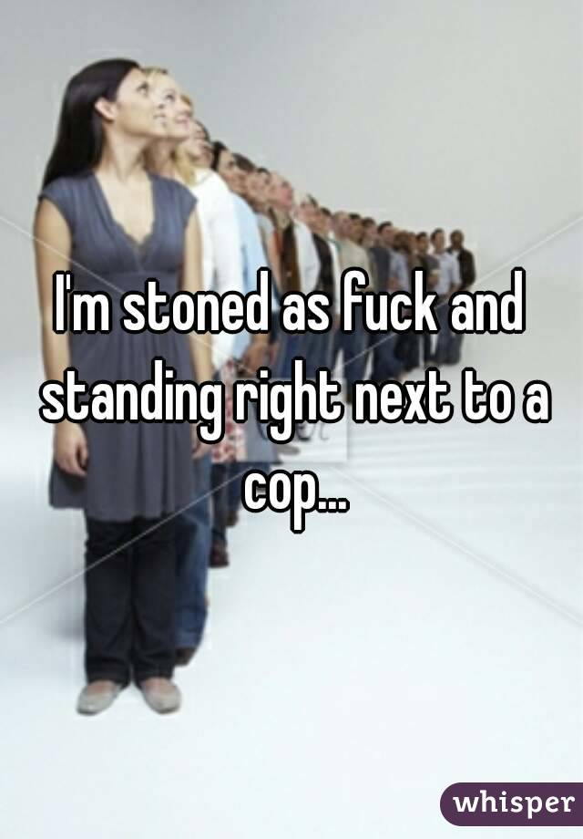 I'm stoned as fuck and standing right next to a cop...