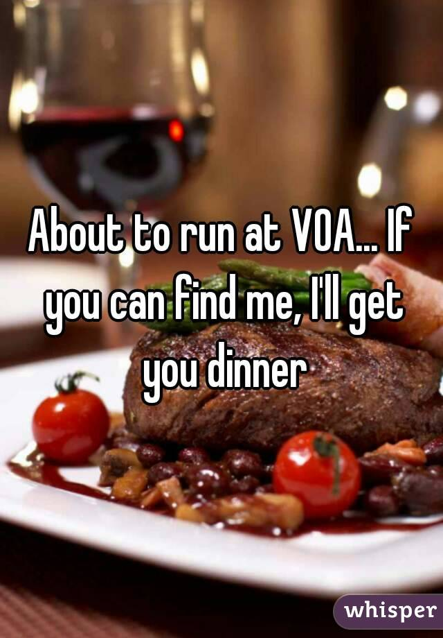 About to run at VOA... If you can find me, I'll get you dinner