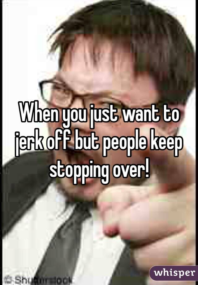 When you just want to jerk off but people keep stopping over!