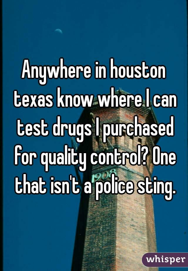 Anywhere in houston texas know where I can test drugs I purchased for quality control? One that isn't a police sting.