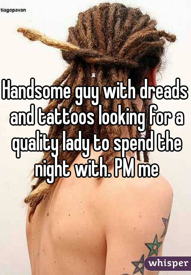 Handsome guy with dreads and tattoos looking for a quality lady to spend the night with. PM me