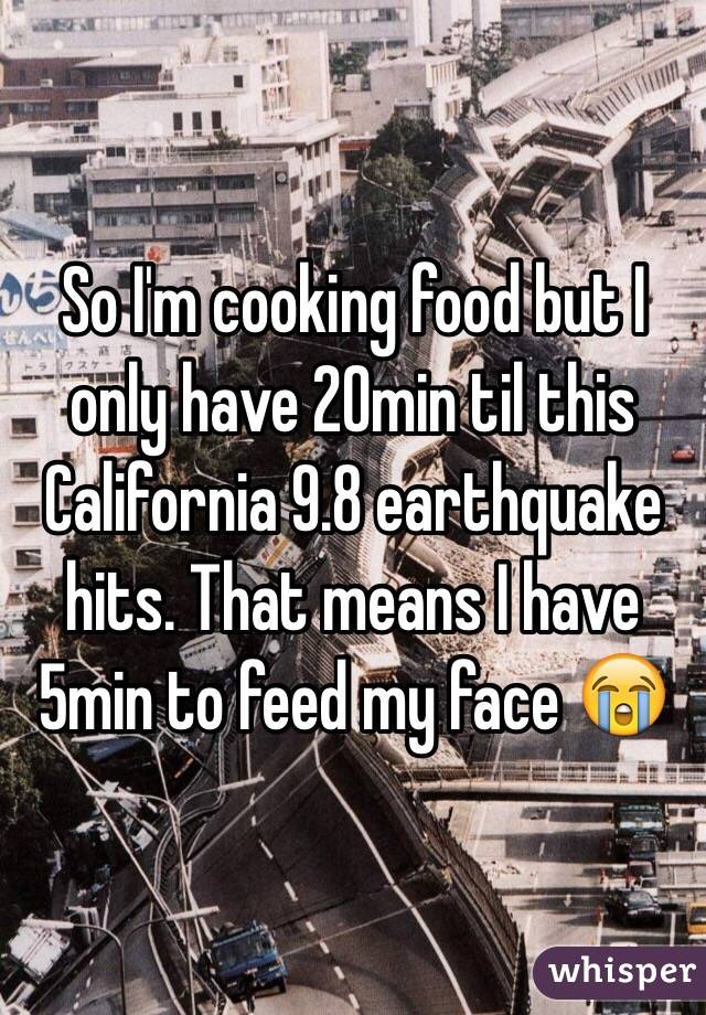 So I'm cooking food but I only have 20min til this California 9.8 earthquake hits. That means I have 5min to feed my face 😭