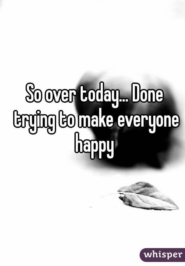 So over today... Done trying to make everyone happy