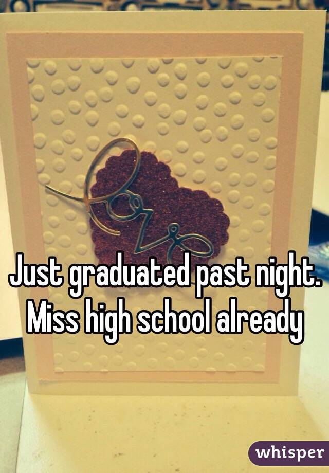 Just graduated past night. Miss high school already