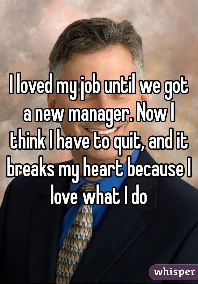 I loved my job until we got a new manager. Now I think I have to quit, and it breaks my heart because I love what I do