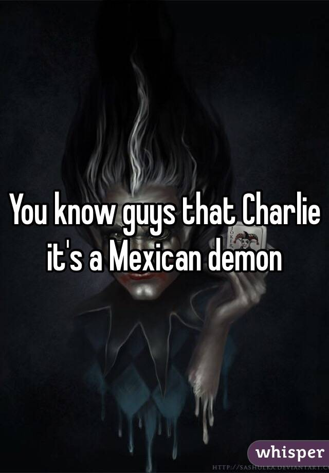 You know guys that Charlie it's a Mexican demon