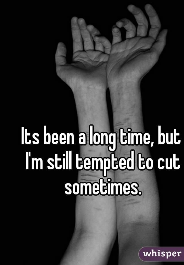 Its been a long time, but I'm still tempted to cut sometimes.