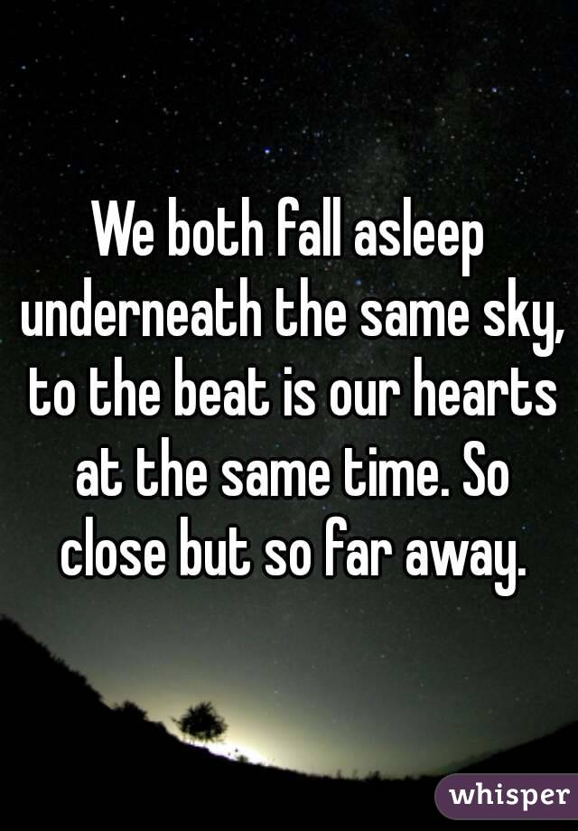 We both fall asleep underneath the same sky, to the beat is our hearts at the same time. So close but so far away.