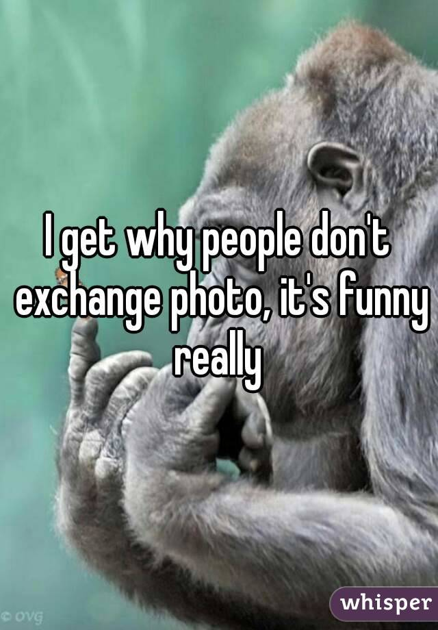 I get why people don't exchange photo, it's funny really