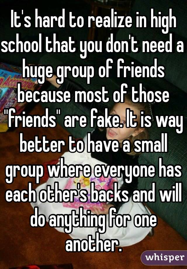 """It's hard to realize in high school that you don't need a huge group of friends because most of those """"friends"""" are fake. It is way better to have a small group where everyone has each other's backs and will do anything for one another."""