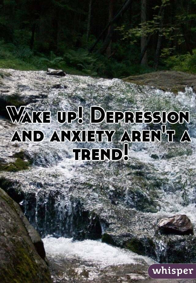 Wake up! Depression and anxiety aren't a trend!